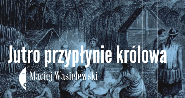 Maciej Wasielewski - Jutro przypłynie królowa